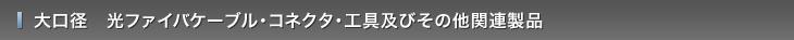 大口径 光ファイバケーブル・コネクタ・工具・その他関連製品