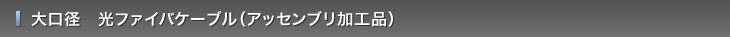大口径 光ファイバケーブル(アッセンブリ加工品)